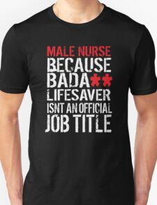 Hilarious 'Male Nurse because Badass Lifesaver Isn't an Official Job Title' Tshirt, Accessories and Gifts T-Shirt