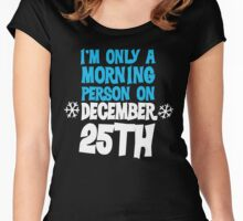 I'm only a morning person on December 25th Women's Fitted Scoop T-Shirt