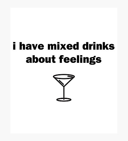 I Have Mixed Drinks About Feelings Photographic Print