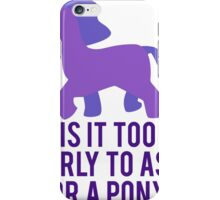 Is It To Early To Ask For A Pony? iPhone Case/Skin