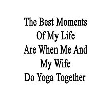 The Best Moments Of My Life Are When Me And My Wife Do Yoga Together  Photographic Print