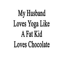 My Husband Loves Yoga Like A Fat Kid Loves Chocolate  Photographic Print