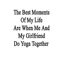 The Best Moments Of My Life Are When Me And My Girlfriend Do Yoga Together  Photographic Print