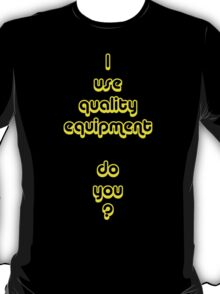 I Use Quality Equipment - Do You ? T-Shirt