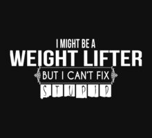 I Might Be A Weight Lifter But I Can't Fix Stupid - Tshirts & Accessories by funnyshirts2015