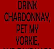 I JUST WANT TO DRINK CHARDONNAY,PET MY YORKIE,AND TAKE NAPS by fancytees
