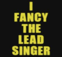 I Fancy The Lead Singer - Band - T-shirt by deanworld