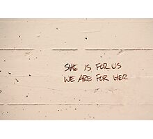 She is for us, We are for her Photographic Print