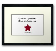If you can't, you must. If you must, you can -  Tony Robbins Framed Print