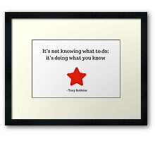 It's not knowing what to do; it's doing what you know -  Tony Robbins Framed Print