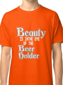 Beauty is in the eye of the beer holder geek funny nerd Classic T-Shirt