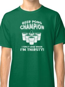 Beer Pong Champion I only lose when I'm thirsty Classic T-Shirt
