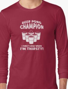 Beer Pong Champion I only lose when I'm thirsty Long Sleeve T-Shirt