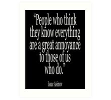 Isaac, Asimov, 'People who think they know everything are a great annoyance to those of us who do.' Art Print