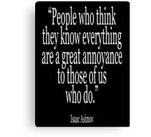 Isaac, Asimov, 'People who think they know everything are a great annoyance to those of us who do.' Canvas Print