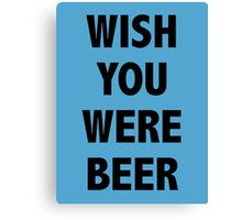 Wish You Were Beer shirt Canvas Print