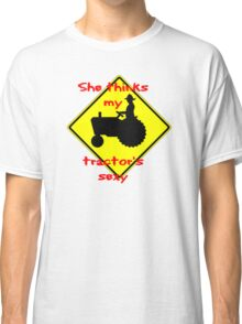 She thinks my Tractors Sexy Classic T-Shirt