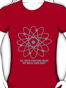 Do these protons make my mass look big geek funny nerd T-Shirt