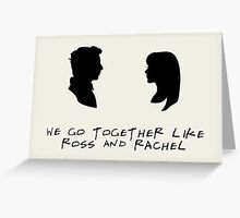 We go together like Ross and Rachel Greeting Card