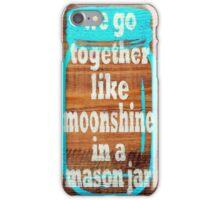 We Go Together Like Moonshine and a Mason Jar iPhone Case/Skin