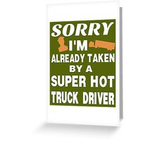 Sorry I Am Already Taken By A Super Hot Truck Driver Greeting Card