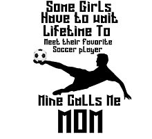SOME GIRLS HAVE TO WAIT LIFETIME TO MEET THEIR FAVORITE SOCCER PLAYER MINE CALLS ME MOM by 1103
