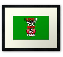 I love it when you burp in my face Framed Print