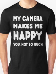 My Camera Makes Me Happy You Not So Much - Tshirts & Hoodies T-Shirt