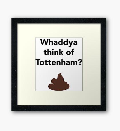Whaddya think of Tottenham? Framed Print