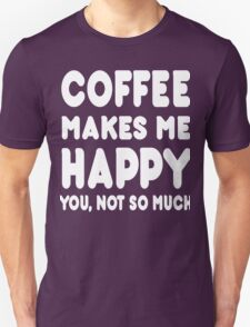 Coffee Makes Me Happy You Not So Much - Tshirts & Hoodies T-Shirt