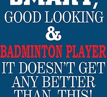 Smart, Good Looking & Badminton Player It Doesn't Get Any Better Than This! by birthdaytees