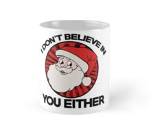 Santa claus doesn't believe in you either  Mug