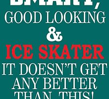 Smart, Good Looking & Ice Skater It Doesn't Get Any Better Than This! by birthdaytees