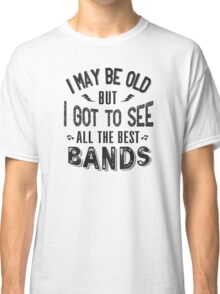I may be old but I got to see all the best bands Classic T-Shirt