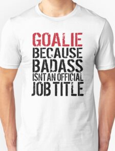 Must-Have 'Goalie because Badass Isn't an Official Job Title' Tshirt, Accessories and Gifts T-Shirt