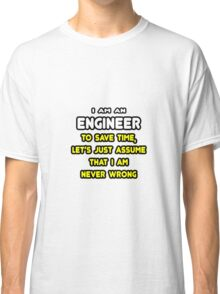 Engineer ... Assume The I Am Never Wrong Classic T-Shirt