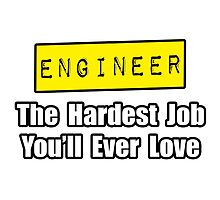 Engineer ... Hardest Job You'll Ever Love by TKUP22