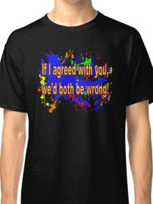 If I Agreed With You, We'd Both Be Wrong! Classic T-Shirt