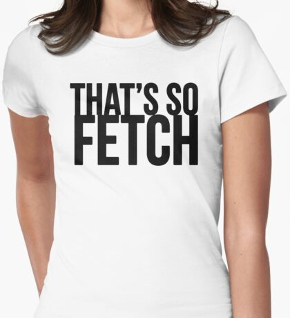 THAT'S SO FETCH T-Shirt