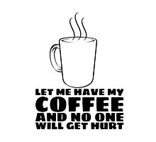 LET ME HAVE MY COFFEE AND NO ONE WILL GET HURT Photographic Print