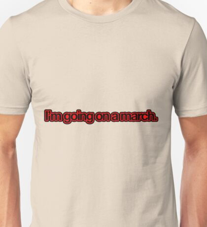 I'm going on a march. Unisex T-Shirt