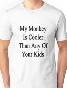 My Monkey Is Cooler Than Any Of Your Kids  Unisex T-Shirt