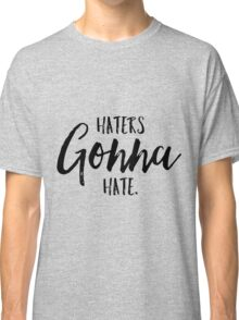 Haters Gonna Hate! Classic T-Shirt