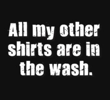 All my other shirts are in the wash. by phreshdesigns