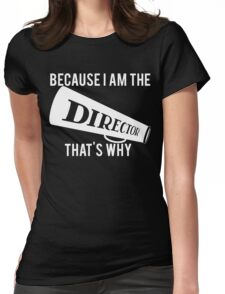 Because I'm The DIRECTOR, That's Why Womens Fitted T-Shirt