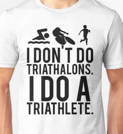 I don't do triathlons I do a triathlete Unisex T-Shirt