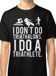 I don't do triathlons I do a triathlete Classic T-Shirt