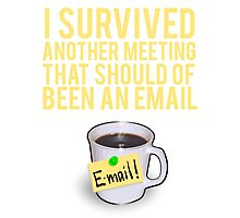 I SURVIVED ANOTHER MEETING THAT SHOULD OF BEEN A MEETING Photographic Print