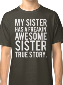 My sister has a freakin' awesome sister Classic T-Shirt
