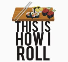 This Is How I Sushi Roll by mralan